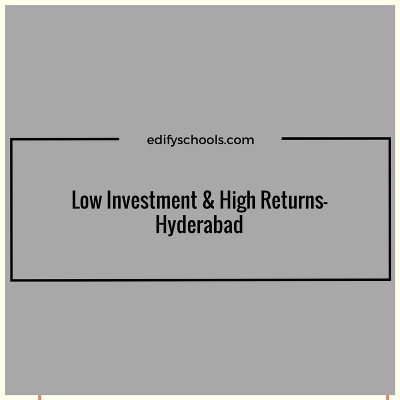Low Investment & High Returns-Hyderabad : EDIFY SCHOOL